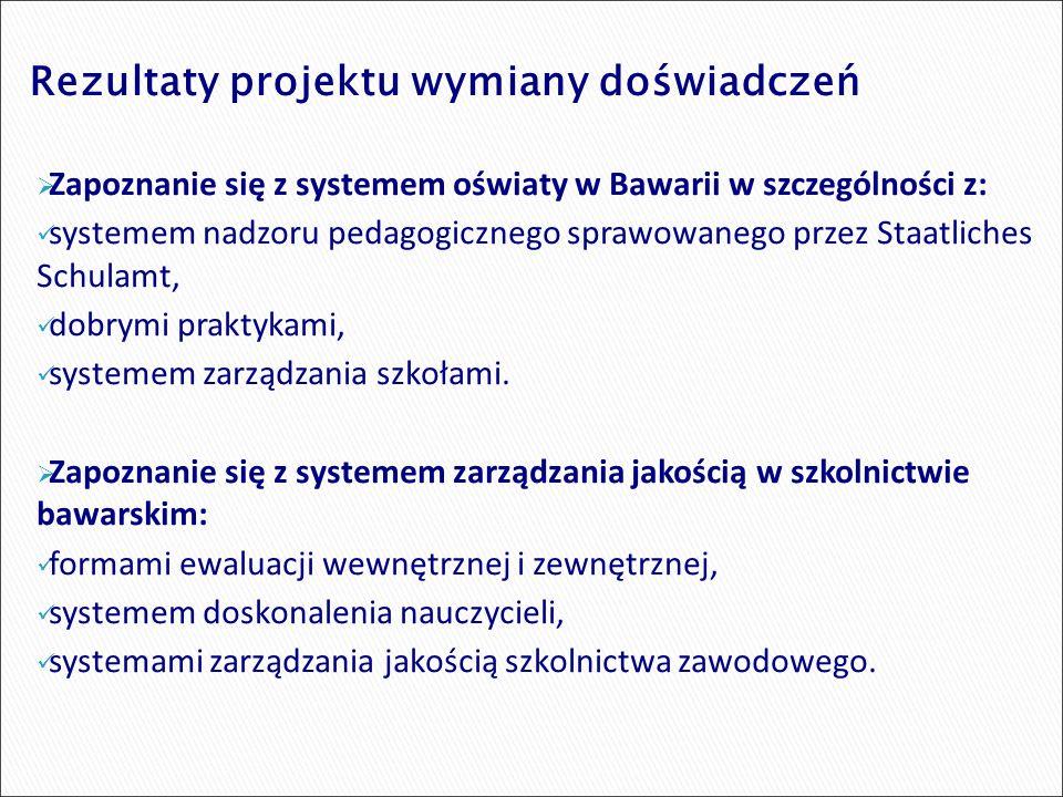 Rezultaty projektu wymiany doświadczeń  Zapoznanie się z systemem oświaty w Bawarii w szczególności z: systemem nadzoru pedagogicznego sprawowanego przez Staatliches Schulamt, dobrymi praktykami, systemem zarządzania szkołami.
