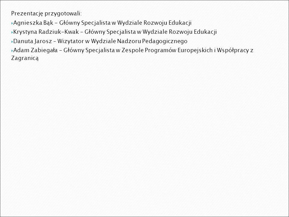 Prezentację przygotowali:  Agnieszka Bąk - Główny Specjalista w Wydziale Rozwoju Edukacji  Krystyna Radziuk-Kwak - Główny Specjalista w Wydziale Rozwoju Edukacji  Danuta Jarosz – Wizytator w Wydziale Nadzoru Pedagogicznego  Adam Zabiegała - Główny Specjalista w Zespole Programów Europejskich i Współpracy z Zagranicą