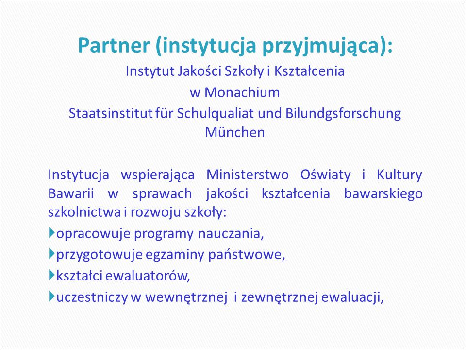 Partner (instytucja przyjmująca): Instytut Jakości Szkoły i Kształcenia w Monachium Staatsinstitut für Schulqualiat und Bilundgsforschung München Instytucja wspierająca Ministerstwo Oświaty i Kultury Bawarii w sprawach jakości kształcenia bawarskiego szkolnictwa i rozwoju szkoły:  opracowuje programy nauczania,  przygotowuje egzaminy państwowe,  kształci ewaluatorów,  uczestniczy w wewnętrznej i zewnętrznej ewaluacji,