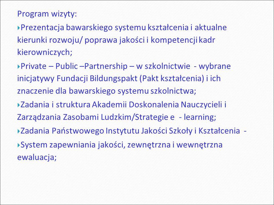 Program wizyty:  Prezentacja bawarskiego systemu kształcenia i aktualne kierunki rozwoju/ poprawa jakości i kompetencji kadr kierowniczych;  Private – Public –Partnership – w szkolnictwie - wybrane inicjatywy Fundacji Bildungspakt (Pakt kształcenia) i ich znaczenie dla bawarskiego systemu szkolnictwa;  Zadania i struktura Akademii Doskonalenia Nauczycieli i Zarządzania Zasobami Ludzkim/Strategie e - learning;  Zadania Państwowego Instytutu Jakości Szkoły i Kształcenia -  System zapewniania jakości, zewnętrzna i wewnętrzna ewaluacja;