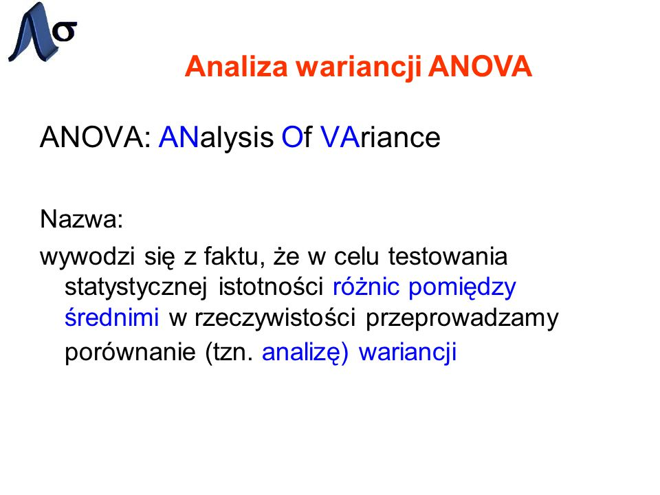 Analiza wariancji ANOVA ANOVA: ANalysis Of VAriance Nazwa: wywodzi się z faktu, że w celu testowania statystycznej istotności różnic pomiędzy średnimi