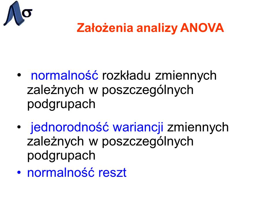 Założenia analizy ANOVA normalność rozkładu zmiennych zależnych w poszczególnych podgrupach jednorodność wariancji zmiennych zależnych w poszczególnyc