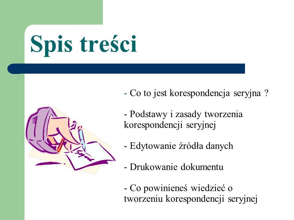 Spis treści - Co to jest korespondencja seryjna ? - Podstawy i zasady tworzenia korespondencji seryjnej - Edytowanie źródła danych - Drukowanie dokume