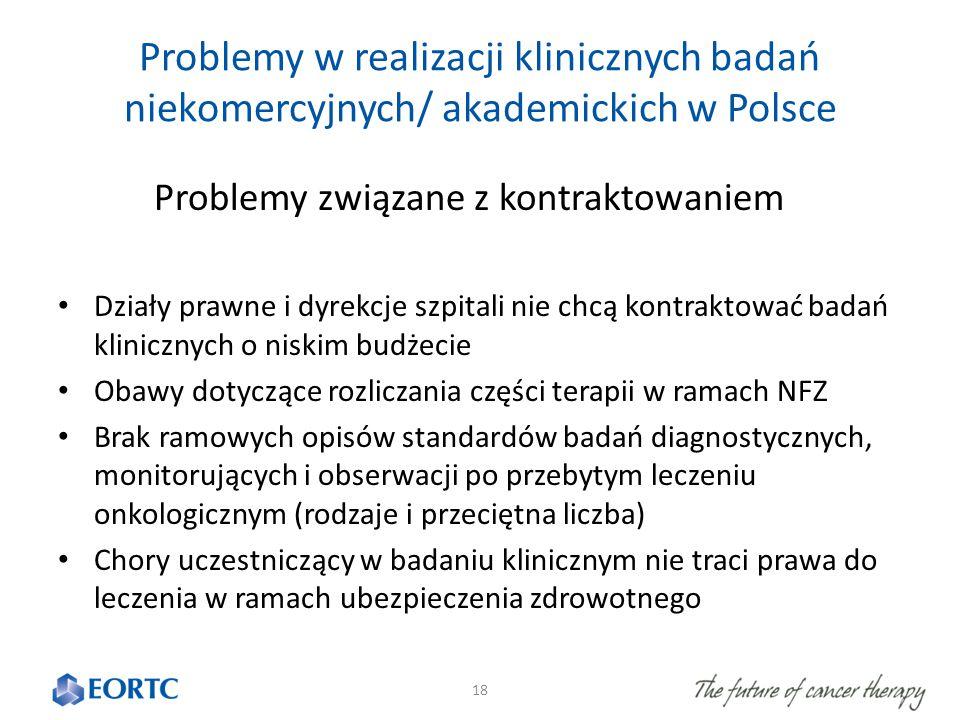 Problemy w realizacji klinicznych badań niekomercyjnych/ akademickich w Polsce Problemy związane z kontraktowaniem Działy prawne i dyrekcje szpitali nie chcą kontraktować badań klinicznych o niskim budżecie Obawy dotyczące rozliczania części terapii w ramach NFZ Brak ramowych opisów standardów badań diagnostycznych, monitorujących i obserwacji po przebytym leczeniu onkologicznym (rodzaje i przeciętna liczba) Chory uczestniczący w badaniu klinicznym nie traci prawa do leczenia w ramach ubezpieczenia zdrowotnego 18
