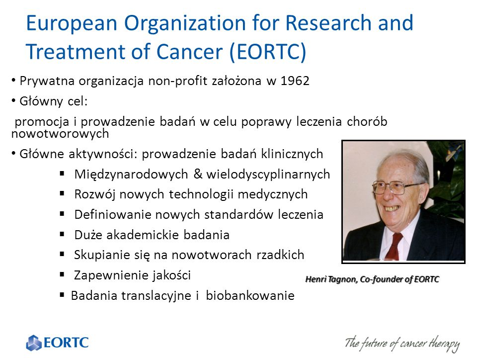 European Organization for Research and Treatment of Cancer (EORTC) Prywatna organizacja non-profit założona w 1962 Główny cel: promocja i prowadzenie badań w celu poprawy leczenia chorób nowotworowych Główne aktywności: prowadzenie badań klinicznych  Międzynarodowych & wielodyscyplinarnych  Rozwój nowych technologii medycznych  Definiowanie nowych standardów leczenia  Duże akademickie badania  Skupianie się na nowotworach rzadkich  Zapewnienie jakości  Badania translacyjne i biobankowanie Henri Tagnon, Co-founder of EORTC