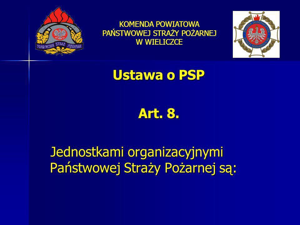 KOMENDA POWIATOWA PAŃSTWOWEJ STRAŻY POŻARNEJ W WIELICZCE Ustawa o PSP Art. 8. Jednostkami organizacyjnymi Państwowej Straży Pożarnej są: Jednostkami o