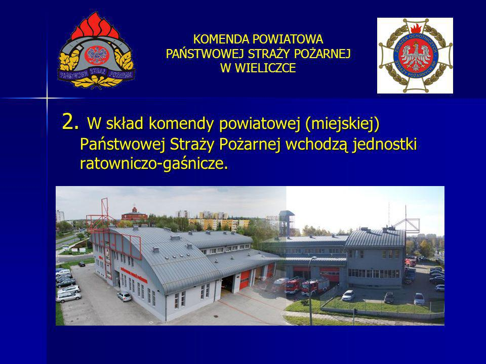 KOMENDA POWIATOWA PAŃSTWOWEJ STRAŻY POŻARNEJ W WIELICZCE 2. W skład komendy powiatowej (miejskiej) Państwowej Straży Pożarnej wchodzą jednostki ratown