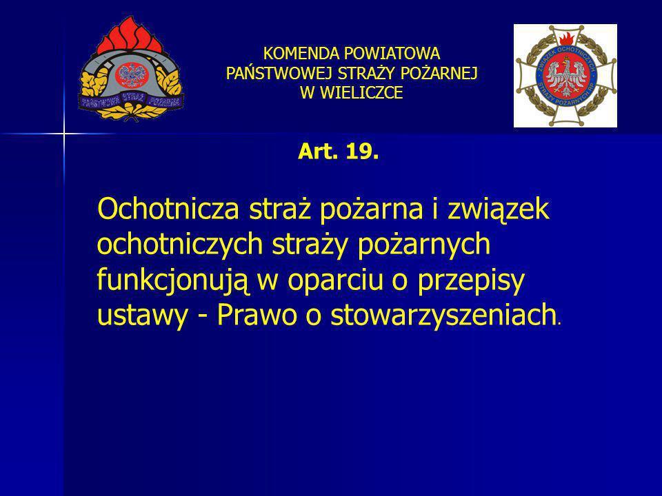 KOMENDA POWIATOWA PAŃSTWOWEJ STRAŻY POŻARNEJ W WIELICZCE Art. 19. Ochotnicza straż pożarna i związek ochotniczych straży pożarnych funkcjonują w oparc