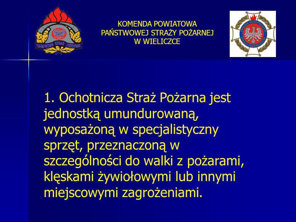 KOMENDA POWIATOWA PAŃSTWOWEJ STRAŻY POŻARNEJ W WIELICZCE 1. Ochotnicza Straż Pożarna jest jednostką umundurowaną, wyposażoną w specjalistyczny sprzęt,