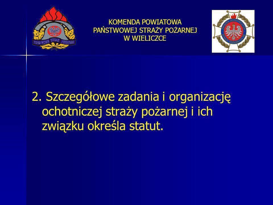KOMENDA POWIATOWA PAŃSTWOWEJ STRAŻY POŻARNEJ W WIELICZCE 2. Szczegółowe zadania i organizację ochotniczej straży pożarnej i ich związku określa statut