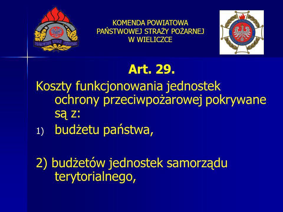 KOMENDA POWIATOWA PAŃSTWOWEJ STRAŻY POŻARNEJ W WIELICZCE Art. 29. Koszty funkcjonowania jednostek ochrony przeciwpożarowej pokrywane są z: 1) 1) budże