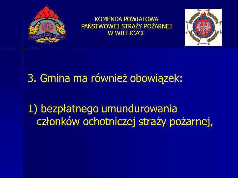 KOMENDA POWIATOWA PAŃSTWOWEJ STRAŻY POŻARNEJ W WIELICZCE 3. Gmina ma również obowiązek: 1) bezpłatnego umundurowania członków ochotniczej straży pożar