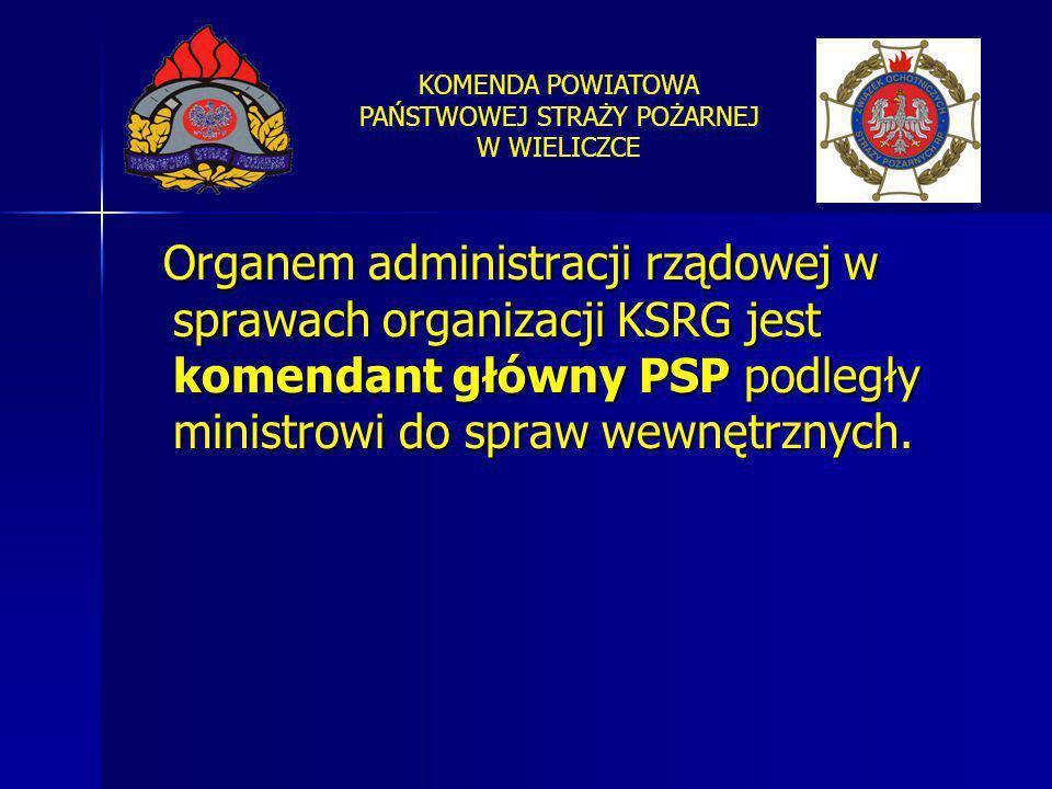 KOMENDA POWIATOWA PAŃSTWOWEJ STRAŻY POŻARNEJ W WIELICZCE Organem administracji rządowej w sprawach organizacji KSRG jest komendant główny PSP podległy