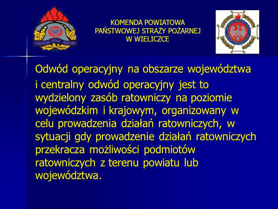 KOMENDA POWIATOWA PAŃSTWOWEJ STRAŻY POŻARNEJ W WIELICZCE Odwód operacyjny na obszarze województwa i centralny odwód operacyjny jest to wydzielony zasó