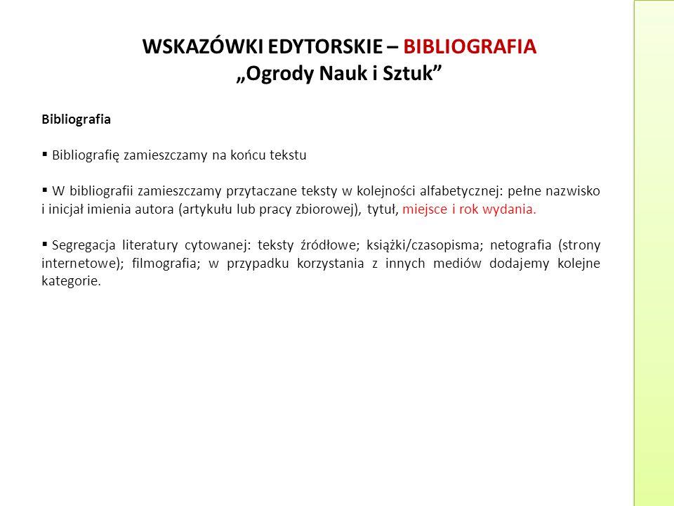 """WSKAZÓWKI EDYTORSKIE – BIBLIOGRAFIA """"Ogrody Nauk i Sztuk"""" Bibliografia  Bibliografię zamieszczamy na końcu tekstu  W bibliografii zamieszczamy przyt"""