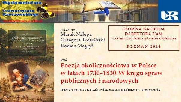 Redaktorzy Marek Nalepa Grzegorz Trościński Roman Magryś Tytuł Poezja okolicznościowa w Polsce w latach 1730–1830. W kręgu spraw publicznych i narodow