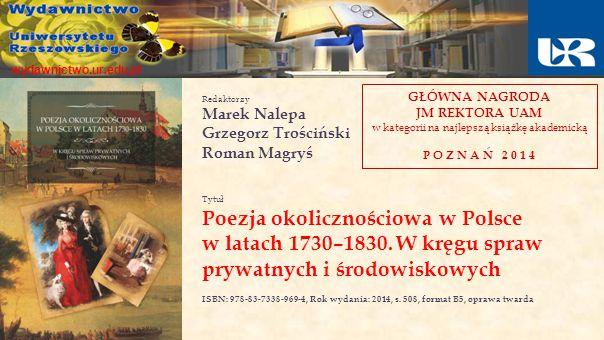 wydawnictwo.ur.edu.pl Redaktorzy Marek Nalepa Grzegorz Trościński Roman Magryś Tytuł Poezja okolicznościowa w Polsce w latach 1730–1830. W kręgu spraw