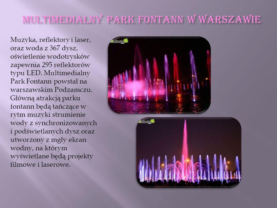 Multimedialny Park Fontann w Warszawie Muzyka, reflektory i laser, oraz woda z 367 dysz, oświetlenie wodotrysków zapewnia 295 reflektorów typu LED. Mu