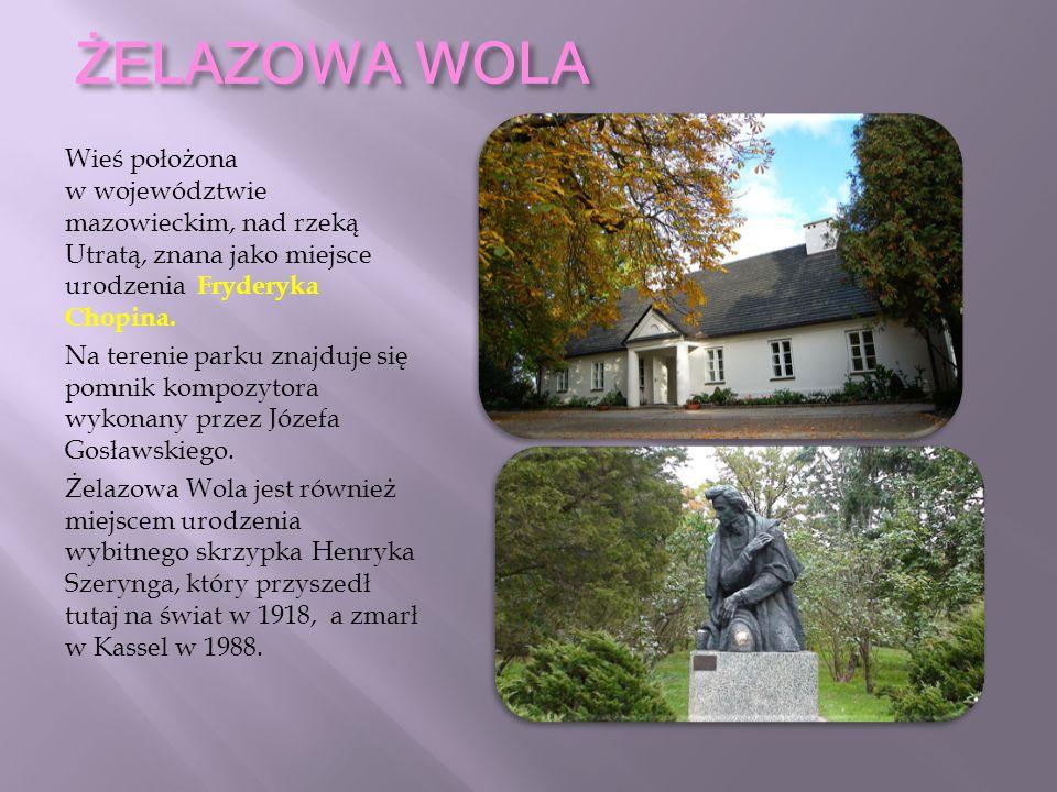 ŻELAZOWA WOLA Wieś położona w województwie mazowieckim, nad rzeką Utratą, znana jako miejsce urodzenia Fryderyka Chopina. Na terenie parku znajduje si