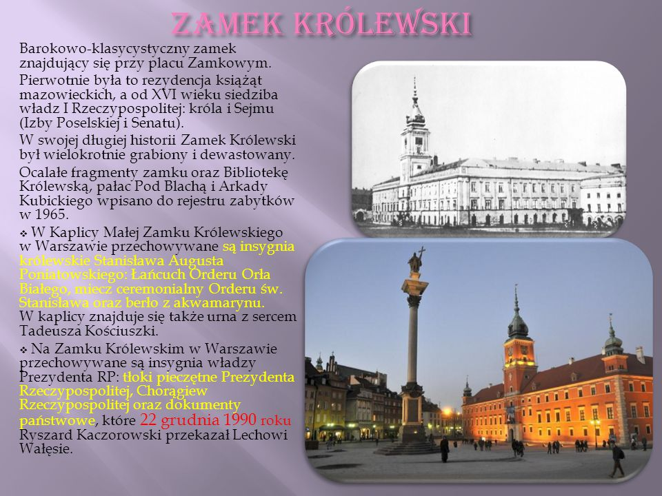 ZAMEK KRÓLEWSKI Barokowo-klasycystyczny zamek znajdujący się przy placu Zamkowym. Pierwotnie była to rezydencja książąt mazowieckich, a od XVI wieku s