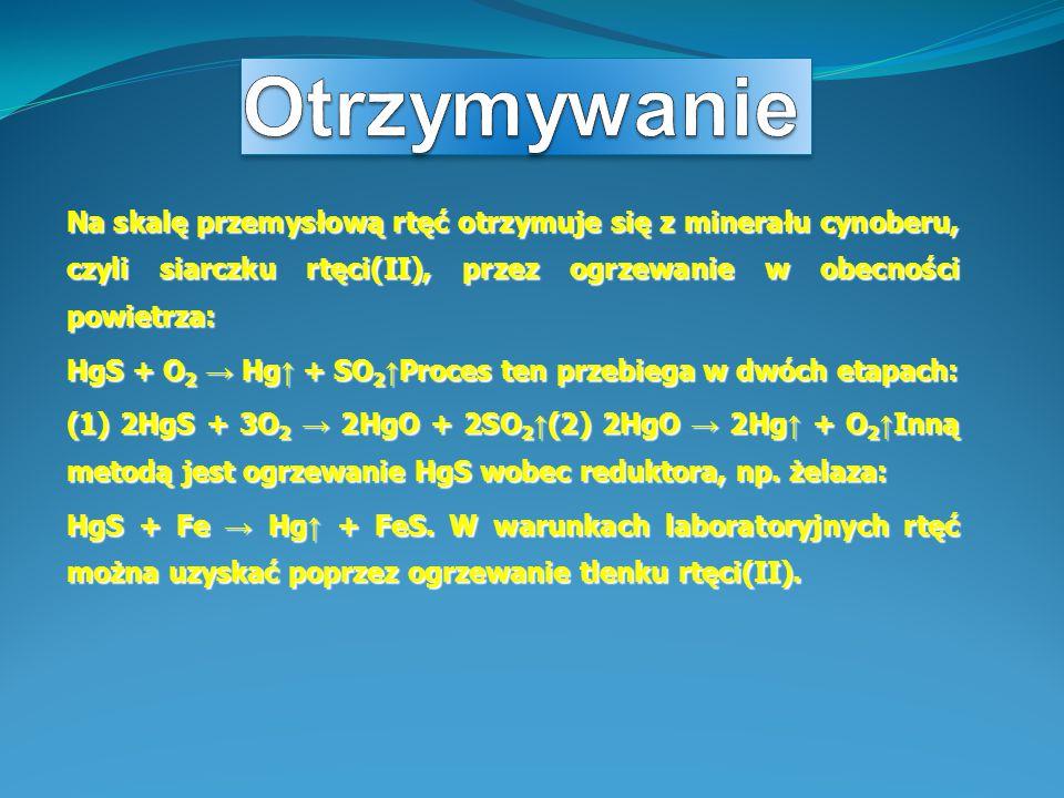 Na skalę przemysłową rtęć otrzymuje się z minerału cynoberu, czyli siarczku rtęci(II), przez ogrzewanie w obecności powietrza: HgS + O 2 → Hg ↑ + SO 2 ↑ Proces ten przebiega w dwóch etapach: (1) 2HgS + 3O 2 → 2HgO + 2SO 2 ↑ (2) 2HgO → 2Hg ↑ + O 2 ↑ Inną metodą jest ogrzewanie HgS wobec reduktora, np.