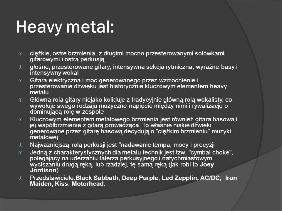Heavy metal:  ciężkie, ostre brzmienia, z długimi mocno przesterowanymi solówkami gitarowymi i ostrą perkusją.  głośne, przesterowane gitary, intens