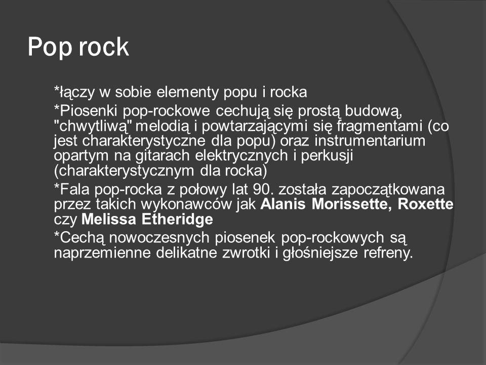 Pop rock *łączy w sobie elementy popu i rocka *Piosenki pop-rockowe cechują się prostą budową,