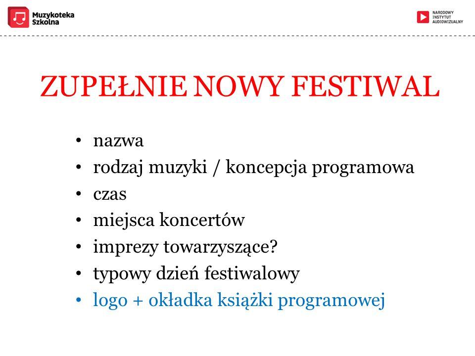ZUPEŁNIE NOWY FESTIWAL nazwa rodzaj muzyki / koncepcja programowa czas miejsca koncertów imprezy towarzyszące? typowy dzień festiwalowy logo + okładka