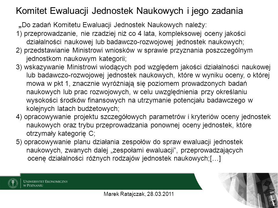 """Komitet Ewaluacji Jednostek Naukowych i jego zadania """" Do zadań Komitetu Ewaluacji Jednostek Naukowych należy: 1) przeprowadzanie, nie rzadziej niż co 4 lata, kompleksowej oceny jakości działalności naukowej lub badawczo-rozwojowej jednostek naukowych; 2) przedstawianie Ministrowi wniosków w sprawie przyznania poszczególnym jednostkom naukowym kategorii; 3) wskazywanie Ministrowi wiodących pod względem jakości działalności naukowej lub badawczo-rozwojowej jednostek naukowych, które w wyniku oceny, o której mowa w pkt 1, znacznie wyróżniają się poziomem prowadzonych badań naukowych lub prac rozwojowych, w celu uwzględnienia przy określaniu wysokości środków finansowych na utrzymanie potencjału badawczego w kolejnych latach budżetowych; 4) opracowywanie projektu szczegółowych parametrów i kryteriów oceny jednostek naukowych oraz trybu przeprowadzania ponownej oceny jednostek, które otrzymały kategorię C; 5) opracowywanie planu działania zespołów do spraw ewaluacji jednostek naukowych, zwanych dalej """"zespołami ewaluacji , przeprowadzających ocenę działalności różnych rodzajów jednostek naukowych;[…] Marek Ratajczak, 28.03.2011"""