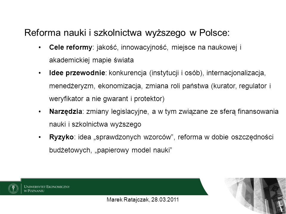 """Reforma nauki i szkolnictwa wyższego w Polsce: Cele reformy: jakość, innowacyjność, miejsce na naukowej i akademickiej mapie świata Idee przewodnie: konkurencja (instytucji i osób), internacjonalizacja, menedżeryzm, ekonomizacja, zmiana roli państwa (kurator, regulator i weryfikator a nie gwarant i protektor) Narzędzia: zmiany legislacyjne, a w tym związane ze sferą finansowania nauki i szkolnictwa wyższego Ryzyko: idea """"sprawdzonych wzorców , reforma w dobie oszczędności budżetowych, """"papierowy model nauki Marek Ratajczak, 28.03.2011"""