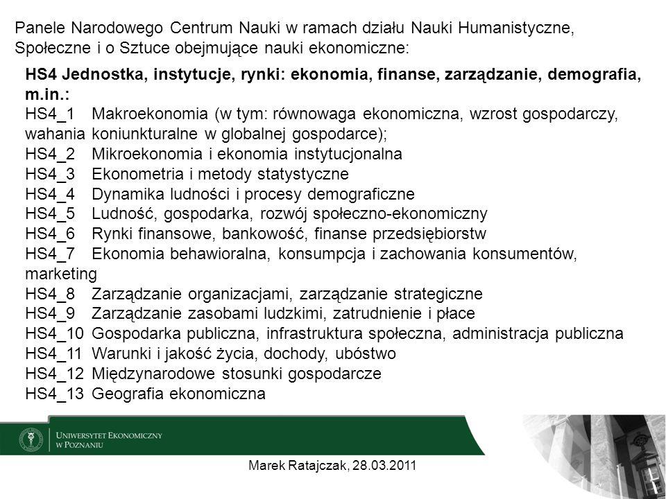 HS4 Jednostka, instytucje, rynki: ekonomia, finanse, zarządzanie, demografia, m.in.: HS4_1 Makroekonomia (w tym: równowaga ekonomiczna, wzrost gospodarczy, wahania koniunkturalne w globalnej gospodarce); HS4_2 Mikroekonomia i ekonomia instytucjonalna HS4_3 Ekonometria i metody statystyczne HS4_4 Dynamika ludności i procesy demograficzne HS4_5 Ludność, gospodarka, rozwój społeczno-ekonomiczny HS4_6 Rynki finansowe, bankowość, finanse przedsiębiorstw HS4_7 Ekonomia behawioralna, konsumpcja i zachowania konsumentów, marketing HS4_8 Zarządzanie organizacjami, zarządzanie strategiczne HS4_9 Zarządzanie zasobami ludzkimi, zatrudnienie i płace HS4_10 Gospodarka publiczna, infrastruktura społeczna, administracja publiczna HS4_11 Warunki i jakość życia, dochody, ubóstwo HS4_12 Międzynarodowe stosunki gospodarcze HS4_13 Geografia ekonomiczna Marek Ratajczak, 28.03.2011 Panele Narodowego Centrum Nauki w ramach działu Nauki Humanistyczne, Społeczne i o Sztuce obejmujące nauki ekonomiczne: