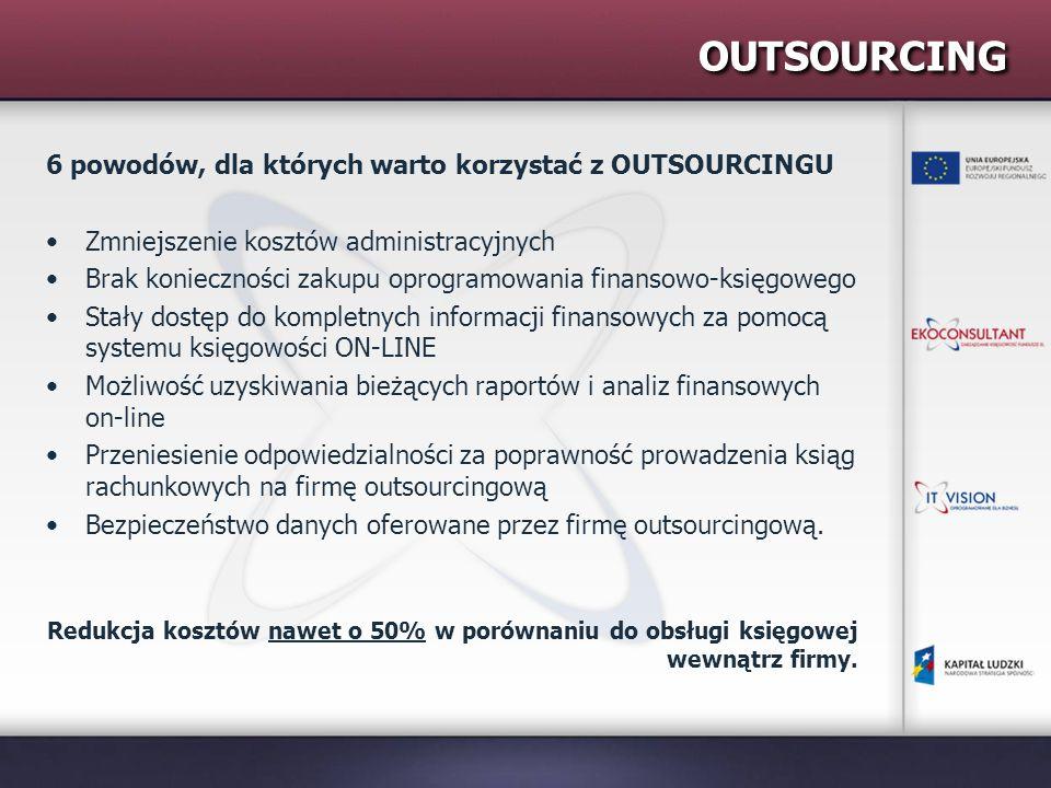 OUTSOURCING 6 powodów, dla których warto korzystać z OUTSOURCINGU Zmniejszenie kosztów administracyjnych Brak konieczności zakupu oprogramowania finansowo-księgowego Stały dostęp do kompletnych informacji finansowych za pomocą systemu księgowości ON-LINE Możliwość uzyskiwania bieżących raportów i analiz finansowych on-line Przeniesienie odpowiedzialności za poprawność prowadzenia ksiąg rachunkowych na firmę outsourcingową Bezpieczeństwo danych oferowane przez firmę outsourcingową.