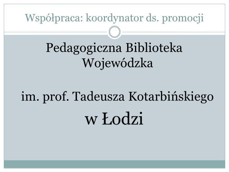 Współpraca: koordynator ds. promocji Pedagogiczna Biblioteka Wojewódzka im. prof. Tadeusza Kotarbińskiego w Łodzi
