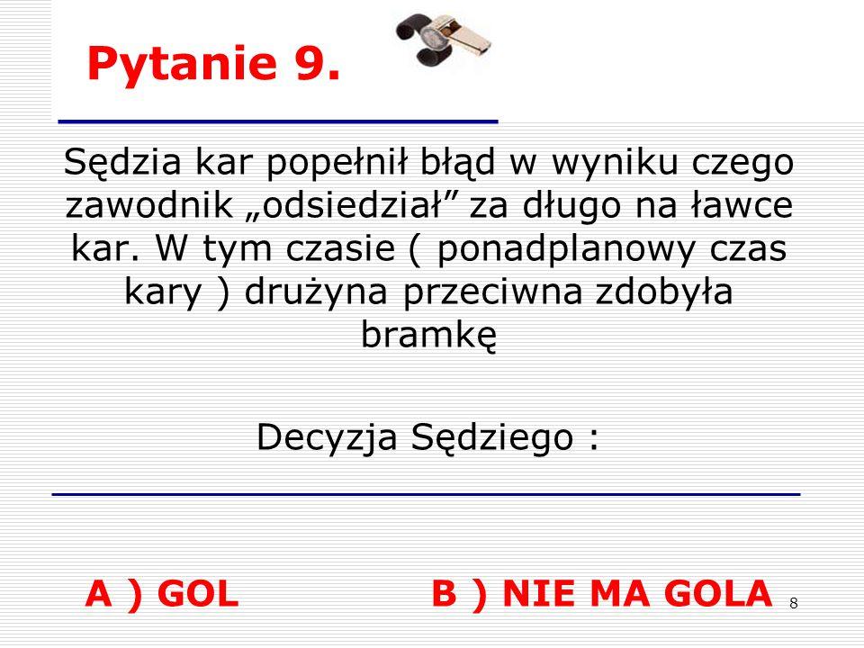 7 Pytanie 8. Każdy błąd sędziego liniowego ( spalony, uwolnienie ) musi powodować wznowienie gry na środku lodowiska – błąd sędziowski A – TAK B - NIE