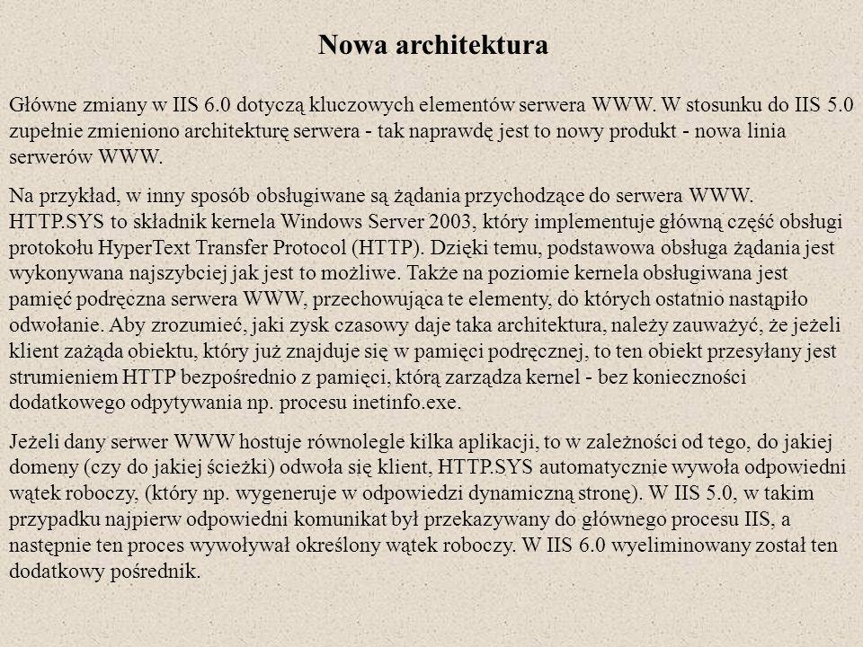 Nowa architektura Główne zmiany w IIS 6.0 dotyczą kluczowych elementów serwera WWW. W stosunku do IIS 5.0 zupełnie zmieniono architekturę serwera - ta
