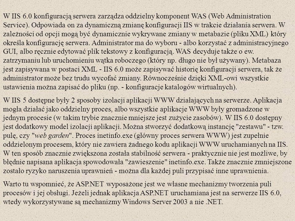 W IIS 6.0 konfiguracją serwera zarządza oddzielny komponent WAS (Web Administration Service). Odpowiada on za dynamiczną zmianę konfiguracji IIS w tra