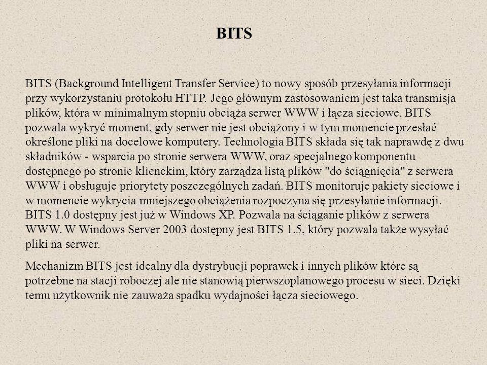 BITS BITS (Background Intelligent Transfer Service) to nowy sposób przesyłania informacji przy wykorzystaniu protokołu HTTP. Jego głównym zastosowanie