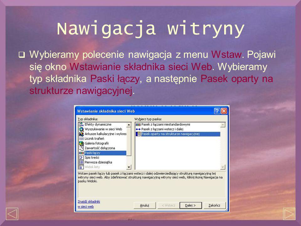 Nawigacja witryny  Wybieramy polecenie nawigacja z menu Wstaw. Pojawi się okno Wstawianie składnika sieci Web. Wybieramy typ składnika Paski łączy, a