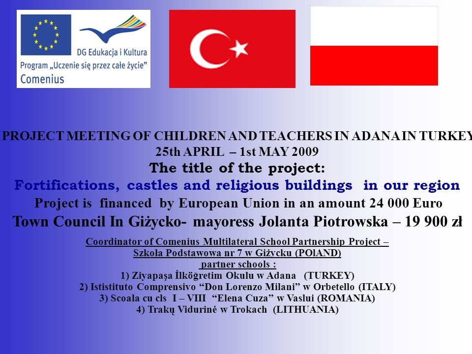 PROJECT MEETING OF CHILDREN AND TEACHERS IN ADANA IN TURKEY 25th APRIL – 1st MAY 2009 The title of the project: Fortifications, castles and religious
