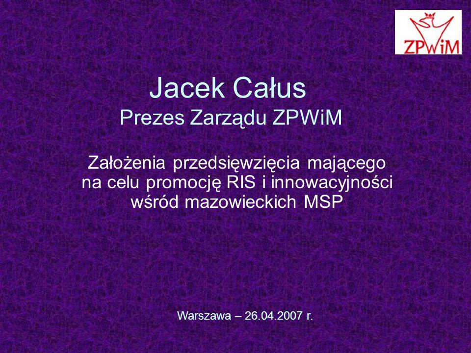 Jacek Całus Prezes Zarządu ZPWiM Założenia przedsięwzięcia mającego na celu promocję RIS i innowacyjności wśród mazowieckich MSP Warszawa – 26.04.2007 r.