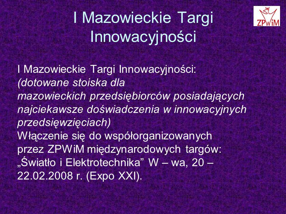 """I Mazowieckie Targi Innowacyjności I Mazowieckie Targi Innowacyjności: (dotowane stoiska dla mazowieckich przedsiębiorców posiadających najciekawsze doświadczenia w innowacyjnych przedsięwzięciach) Włączenie się do współorganizowanych przez ZPWiM międzynarodowych targów: """"Światło i Elektrotechnika W – wa, 20 – 22.02.2008 r."""