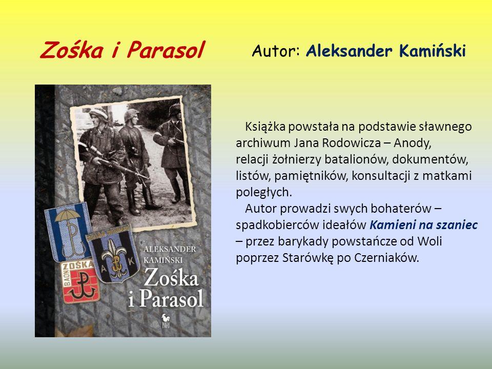 Zośka i Parasol Autor: Aleksander Kamiński Książka powstała na podstawie sławnego archiwum Jana Rodowicza – Anody, relacji żołnierzy batalionów, dokumentów, listów, pamiętników, konsultacji z matkami poległych.