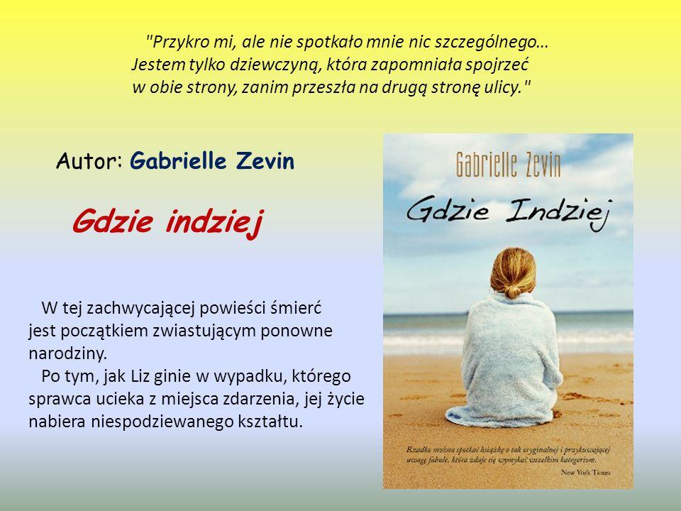 Gdzie indziej Autor: Gabrielle Zevin Przykro mi, ale nie spotkało mnie nic szczególnego… Jestem tylko dziewczyną, która zapomniała spojrzeć w obie strony, zanim przeszła na drugą stronę ulicy. W tej zachwycającej powieści śmierć jest początkiem zwiastującym ponowne narodziny.