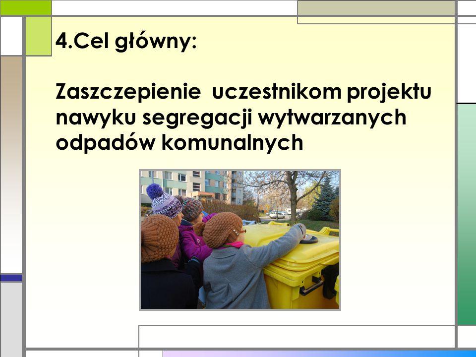 4.Cel główny: Zaszczepienie uczestnikom projektu nawyku segregacji wytwarzanych odpadów komunalnych