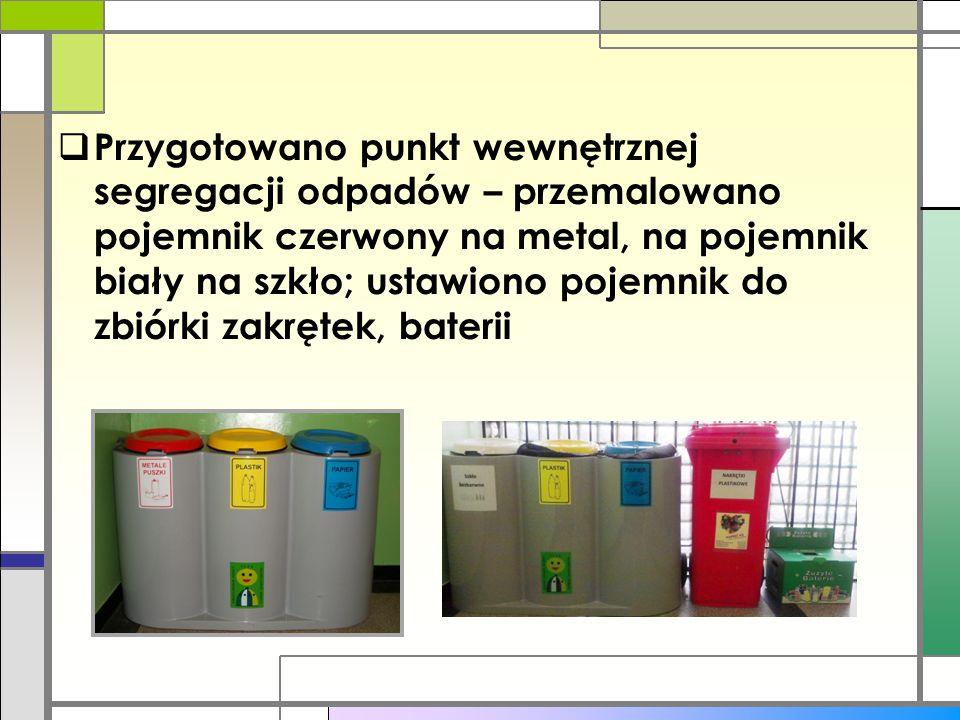  Przygotowano punkt wewnętrznej segregacji odpadów – przemalowano pojemnik czerwony na metal, na pojemnik biały na szkło; ustawiono pojemnik do zbiór