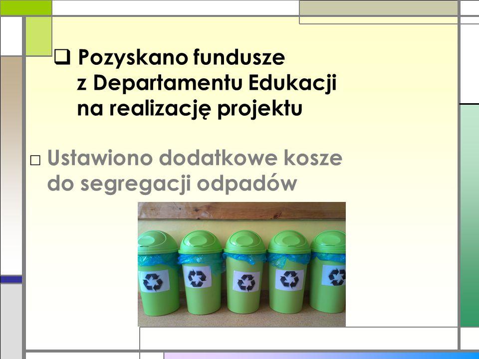  Pozyskano fundusze z Departamentu Edukacji na realizację projektu □ Ustawiono dodatkowe kosze do segregacji odpadów