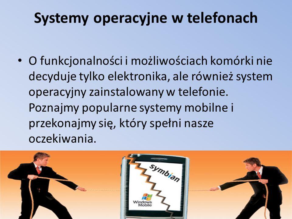 Systemy operacyjne w telefonach O funkcjonalności i możliwościach komórki nie decyduje tylko elektronika, ale również system operacyjny zainstalowany