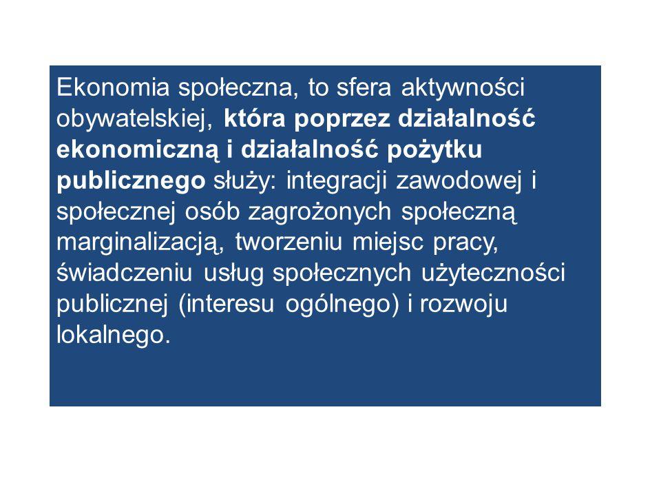 Ekonomia społeczna, to sfera aktywności obywatelskiej, która poprzez działalność ekonomiczną i działalność pożytku publicznego służy: integracji zawodowej i społecznej osób zagrożonych społeczną marginalizacją, tworzeniu miejsc pracy, świadczeniu usług społecznych użyteczności publicznej (interesu ogólnego) i rozwoju lokalnego.