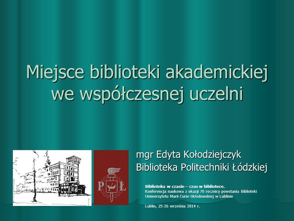 Miejsce biblioteki akademickiej we współczesnej uczelni mgr Edyta Kołodziejczyk Biblioteka Politechniki Łódzkiej Biblioteka w czasie – czas w bibliotece.