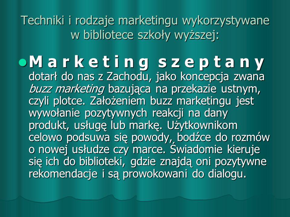 Techniki i rodzaje marketingu wykorzystywane w bibliotece szkoły wyższej: M a r k e t i n g s z e p t a n y dotarł do nas z Zachodu, jako koncepcja zwana buzz marketing bazująca na przekazie ustnym, czyli plotce.